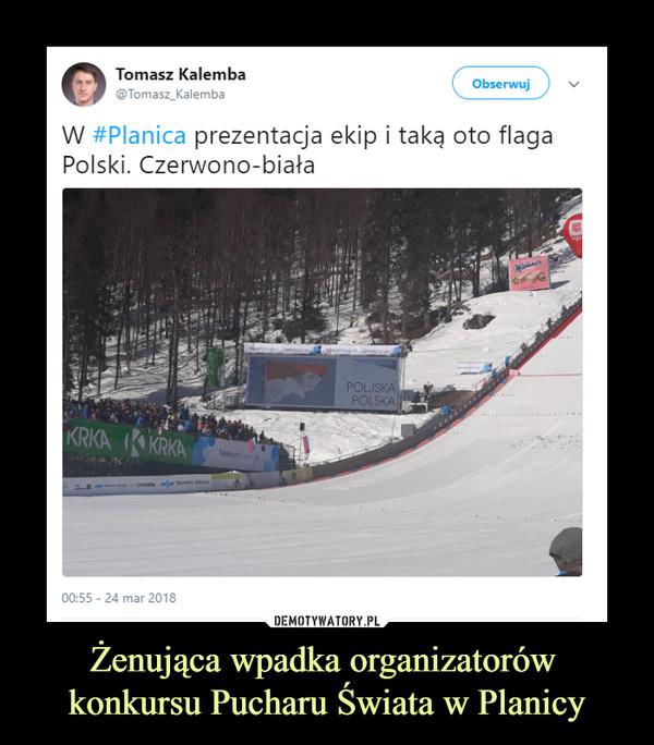 Żenująca wpadka organizatorów konkursu Pucharu Świata w Planicy –  Tomasz Kalemba W Planica prezentacja ekip i taką oto flaga Polski. Czerwono-biała