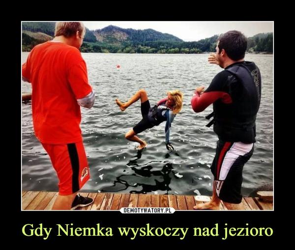 Gdy Niemka wyskoczy nad jezioro –