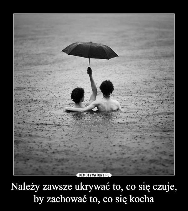 Należy zawsze ukrywać to, co się czuje, by zachować to, co się kocha –