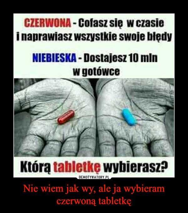 """Nie wiem jak wy, ale ja wybieram czerwoną tabletkę –  CZERWONA- Cofasz się w czasie i naprawiasz wszyslide swoje Wedy NIEBIESKA - Dostajesz 10 mln w gotówce Y""""- Którą tabletkę wybierasz?"""