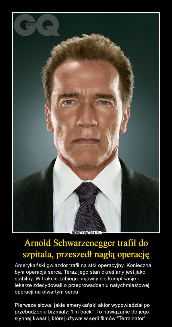 """Arnold Schwarzenegger trafił do szpitala, przeszedł nagłą operację – Amerykański gwiazdor trafił na stół operacyjny. Konieczna była operacja serca. Teraz jego stan określany jest jako stabilny. W trakcie zabiegu pojawiły się komplikacje i lekarze zdecydowali o przeprowadzeniu natychmiastowej operacji na otwartym sercuPierwsze słowa, jakie amerykański aktor wypowiedział po przebudzeniu brzmiały: 'I'm back"""". To nawiązanie do jego słynnej kwestii, której używał w serii filmów """"Terminator"""""""