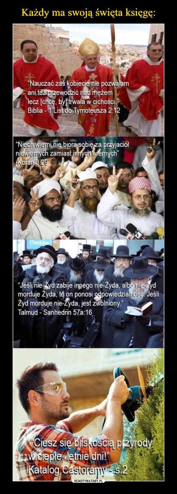 """–  Nauczać zaś kobiecie nie pozwalamani tez przewodzic nad mezžemecz chce, by trwała w cichoSCIBiblia -1List do Tymotéusza 2:12aciółych""""NiorchzamiastiJeslinie Zyd zabije inpego nie-Zyda, albo nie-Zydmorduje Zyda, té on ponosi odpowiedzialuose JeśliZyd morduje nie-Zyda, jest zwolniony.""""Talmud Sanhedrin 57a:16Ciesz sie bliskoSCwciepte letnie dni!Katalog"""