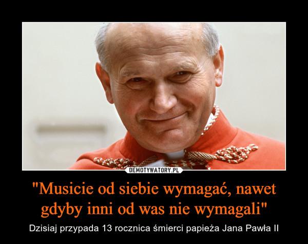 """""""Musicie od siebie wymagać, nawet gdyby inni od was nie wymagali"""" – Dzisiaj przypada 13 rocznica śmierci papieża Jana Pawła II"""