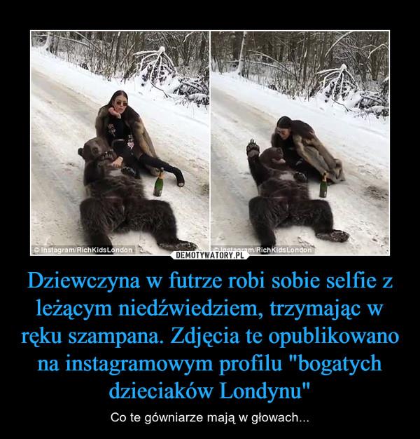 """Dziewczyna w futrze robi sobie selfie z leżącym niedźwiedziem, trzymając w ręku szampana. Zdjęcia te opublikowano na instagramowym profilu """"bogatych dzieciaków Londynu"""" – Co te gówniarze mają w głowach..."""
