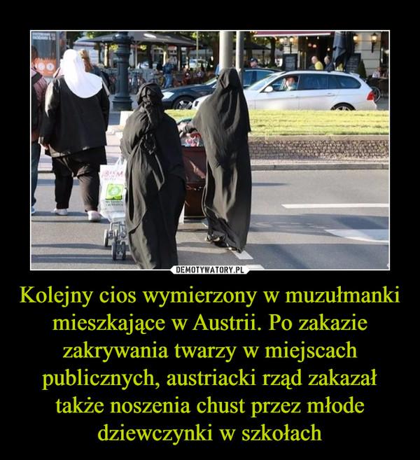 Kolejny cios wymierzony w muzułmanki mieszkające w Austrii. Po zakazie zakrywania twarzy w miejscach publicznych, austriacki rząd zakazał także noszenia chust przez młode dziewczynki w szkołach –