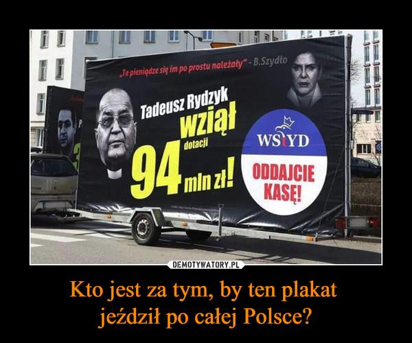 Kto jest za tym, by ten plakat jeździł po całej Polsce? –  Tadeusz Rydzyk wziął 94 mln zł! Wstyd oddajcie kasę!