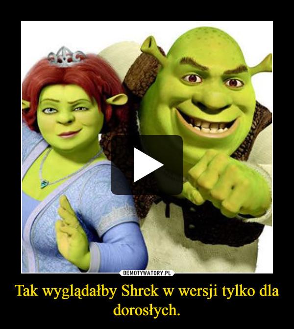 Tak wyglądałby Shrek w wersji tylko dla dorosłych. –