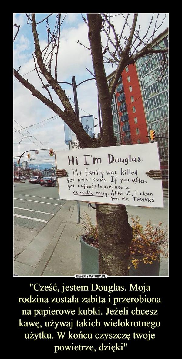 """""""Cześć, jestem Douglas. Moja rodzina została zabita i przerobiona na papierowe kubki. Jeżeli chcesz kawę, używaj takich wielokrotnego użytku. W końcu czyszczę twoje powietrze, dzięki"""" –"""
