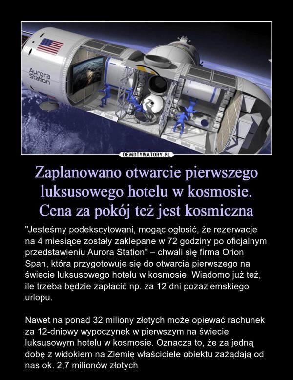 """Zaplanowano otwarcie pierwszego luksusowego hotelu w kosmosie.Cena za pokój też jest kosmiczna – """"Jesteśmy podekscytowani, mogąc ogłosić, że rezerwacje na 4 miesiące zostały zaklepane w 72 godziny po oficjalnym przedstawieniu Aurora Station"""" – chwali się firma Orion Span, która przygotowuje się do otwarcia pierwszego na świecie luksusowego hotelu w kosmosie. Wiadomo już też, ile trzeba będzie zapłacić np. za 12 dni pozaziemskiego urlopu.Nawet na ponad 32 miliony złotych może opiewać rachunek za 12-dniowy wypoczynek w pierwszym na świecie luksusowym hotelu w kosmosie. Oznacza to, że za jedną dobę z widokiem na Ziemię właściciele obiektu zażądają od nas ok. 2,7 milionów złotych"""