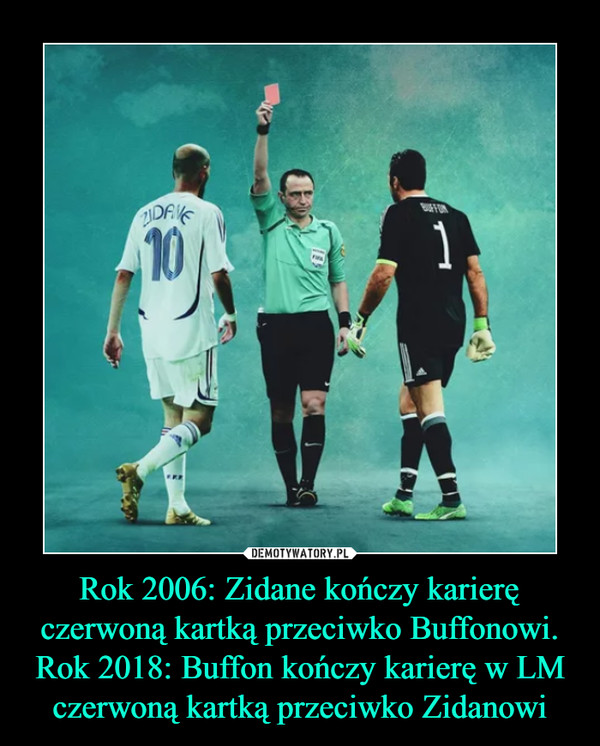 Rok 2006: Zidane kończy karierę czerwoną kartką przeciwko Buffonowi.Rok 2018: Buffon kończy karierę w LM czerwoną kartką przeciwko Zidanowi –