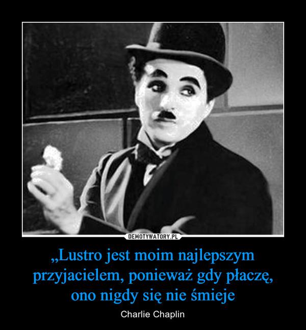 """""""Lustro jest moim najlepszym przyjacielem, ponieważ gdy płaczę,ono nigdy się nie śmieje – Charlie Chaplin"""