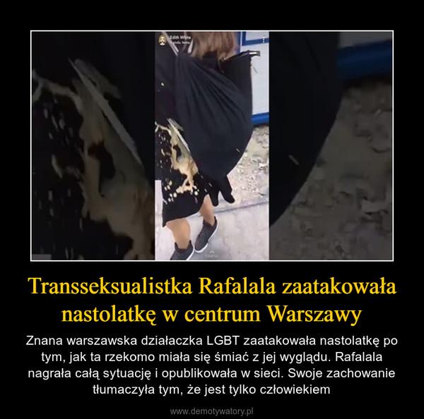 Transseksualistka Rafalala zaatakowała nastolatkę w centrum Warszawy – Znana warszawska działaczka LGBT zaatakowała nastolatkę po tym, jak ta rzekomo miała się śmiać z jej wyglądu. Rafalala nagrała całą sytuację i opublikowała w sieci. Swoje zachowanie tłumaczyła tym, że jest tylko człowiekiem