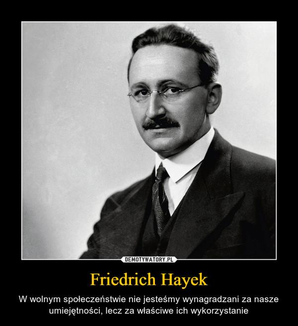 Friedrich Hayek – W wolnym społeczeństwie nie jesteśmy wynagradzani za nasze umiejętności, lecz za właściwe ich wykorzystanie