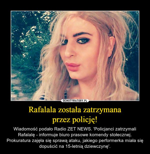 Rafalala została zatrzymanaprzez policję! – Wiadomość podało Radio ZET NEWS. 'Policjanci zatrzymali Rafalalę - informuje biuro prasowe komendy stołecznej. Prokuratura zajęła się sprawą ataku, jakiego performerka miała się dopuścić na 15-letnią dziewczynę'.