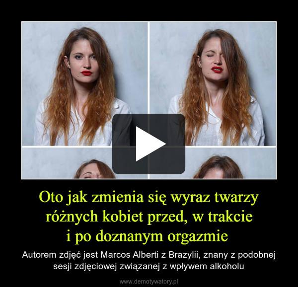 Oto jak zmienia się wyraz twarzyróżnych kobiet przed, w trakciei po doznanym orgazmie  – Autorem zdjęć jest Marcos Alberti z Brazylii, znany z podobnej sesji zdjęciowej związanej z wpływem alkoholu