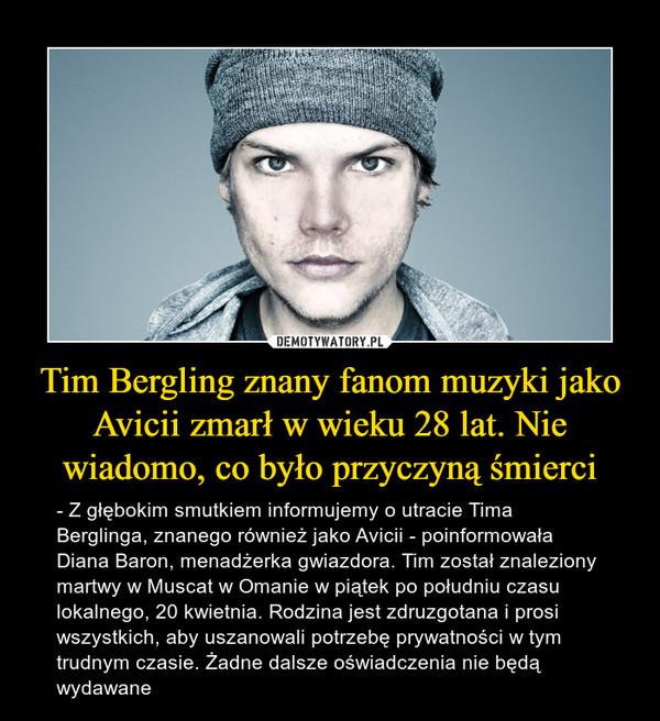 Tim Bergling znany fanom muzyki jako Avicii zmarł w wieku 28 lat. Nie wiadomo, co było przyczyną śmierci – - Z głębokim smutkiem informujemy o utracie Tima Berglinga, znanego również jako Avicii - poinformowała Diana Baron, menadżerka gwiazdora. Tim został znaleziony martwy w Muscat w Omanie w piątek po południu czasu lokalnego, 20 kwietnia. Rodzina jest zdruzgotana i prosi wszystkich, aby uszanowali potrzebę prywatności w tym trudnym czasie. Żadne dalsze oświadczenia nie będą wydawane
