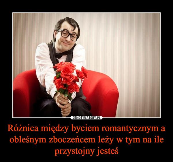 Różnica między byciem romantycznym a obleśnym zboczeńcem leży w tym na ile przystojny jesteś –