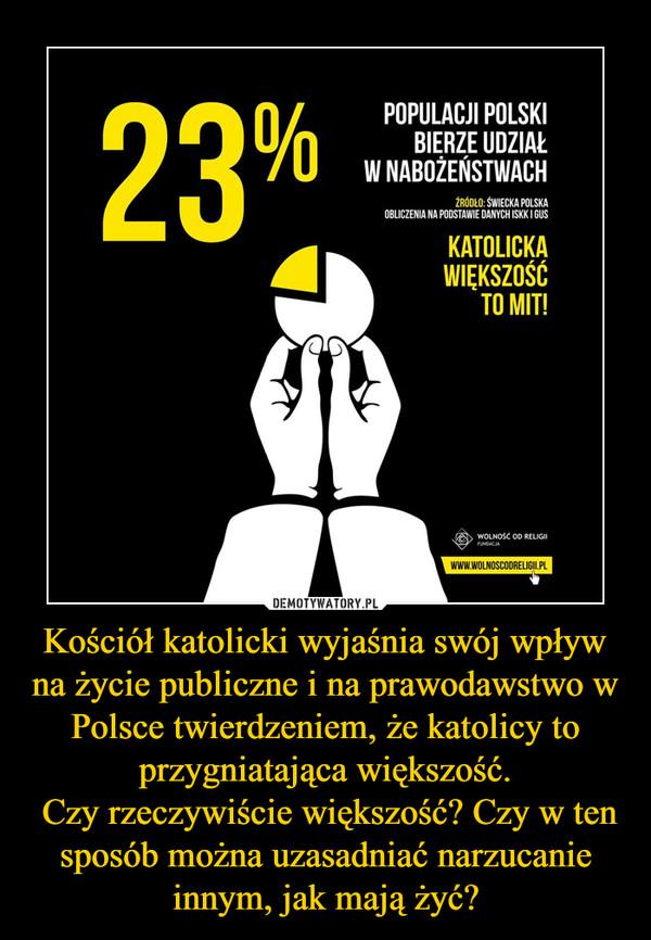 Kościół katolicki wyjaśnia swój wpływ na życie publiczne i na prawodawstwo w Polsce twierdzeniem, że katolicy to przygniatająca większość. Czy rzeczywiście większość? Czy w ten sposób można uzasadniać narzucanie innym, jak mają żyć? –
