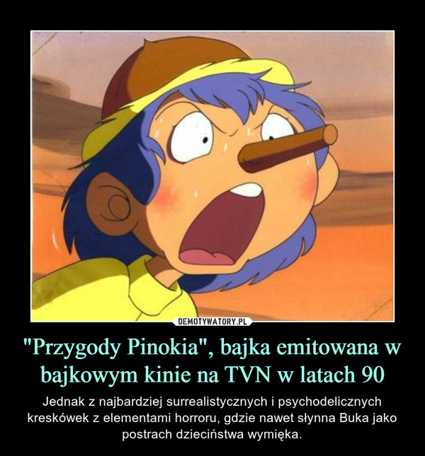 """""""Przygody Pinokia"""", bajka emitowana w bajkowym kinie na TVN w latach 90 – Jednak z najbardziej surrealistycznych i psychodelicznych kreskówek z elementami horroru, gdzie nawet słynna Buka jako postrach dzieciństwa wymięka."""