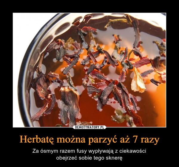 Herbatę można parzyć aż 7 razy – Za ósmym razem fusy wypływają z ciekawościobejrzeć sobie tego sknerę