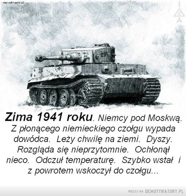 Rosyjska zima –  Zima 1941 roku. Niemcy pod Moskwą. Z płonącego niemieckiego czołgu wypada dowódca. Leży chwilę na ziemi. Dyszy. Rozgląda się nieprzytomnie. Ochłonął nieco. Odczuł temperaturę. Szybko wstał i z powrotem wskoczył do czołgu...