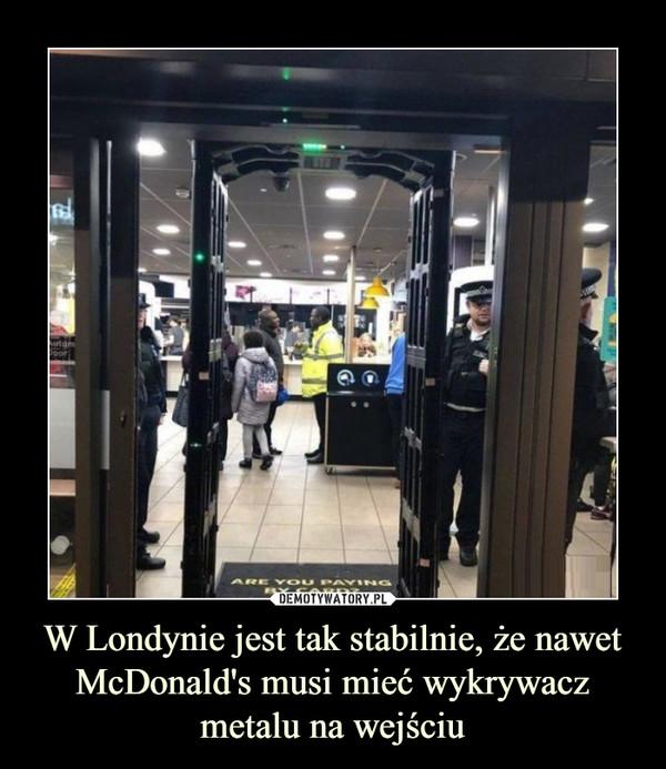 W Londynie jest tak stabilnie, że nawet McDonald's musi mieć wykrywacz metalu na wejściu –