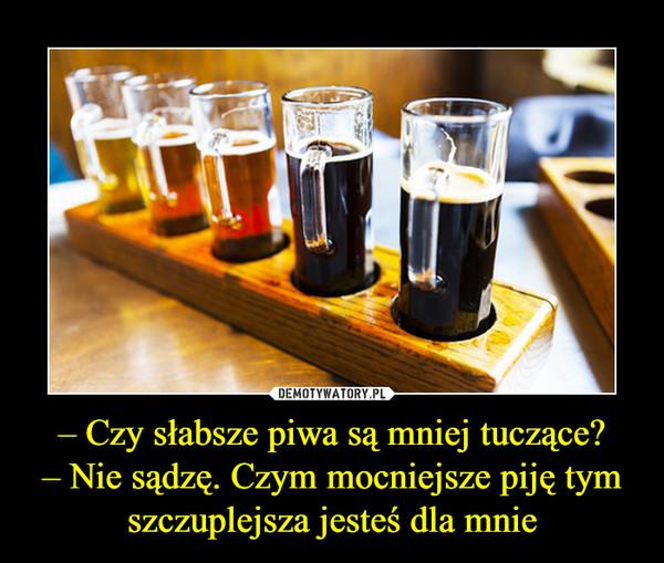 – Czy słabsze piwa są mniej tuczące?– Nie sądzę. Czym mocniejsze piję tym szczuplejsza jesteś dla mnie –