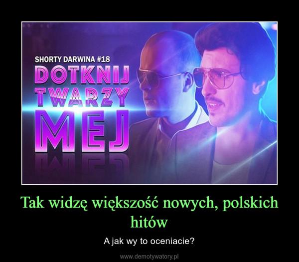 Tak widzę większość nowych, polskich hitów – A jak wy to oceniacie?