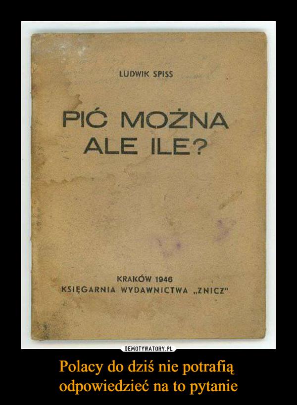 Polacy do dziś nie potrafią odpowiedzieć na to pytanie –