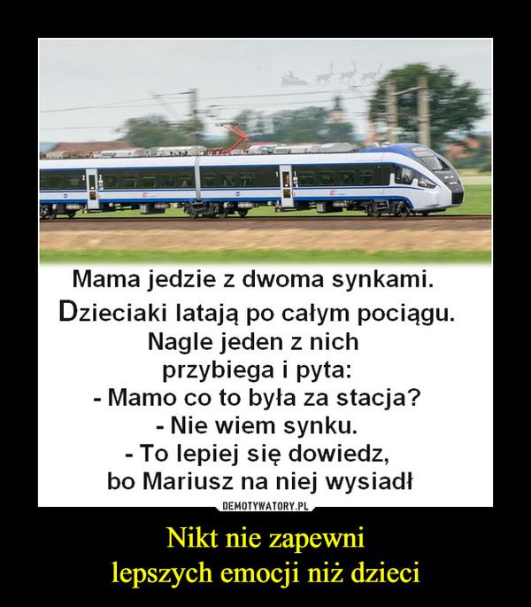 Nikt nie zapewnilepszych emocji niż dzieci –  Mama jedzie z dwoma synkami. Dzieciaki latają po całym pociągu. Nagle jeden z nich przybiega i pyta: - Mamo co to była za stacja? - Nie wiem synku. - To lepiej się dowiedz, bo Mariusz na niej wysiadł
