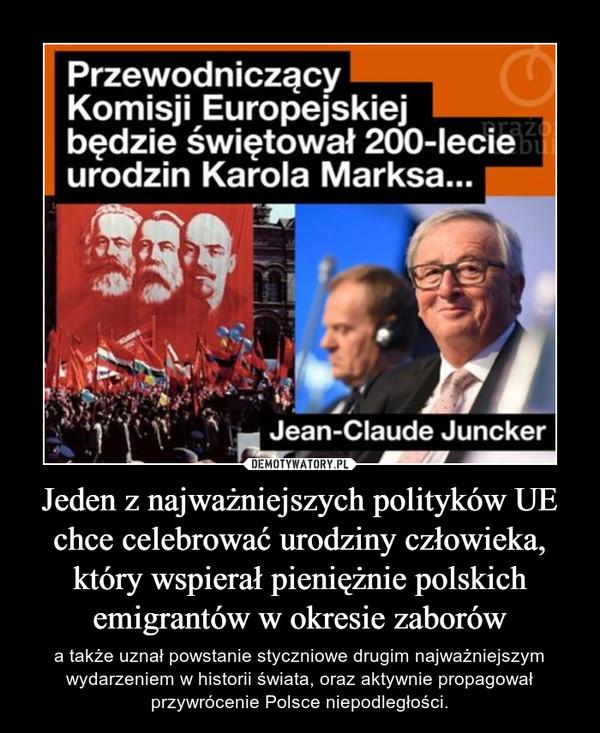 Jeden z najważniejszych polityków UE chce celebrować urodziny człowieka, który wspierał pieniężnie polskich emigrantów w okresie zaborów – a także uznał powstanie styczniowe drugim najważniejszym wydarzeniem w historii świata, oraz aktywnie propagował przywrócenie Polsce niepodległości.