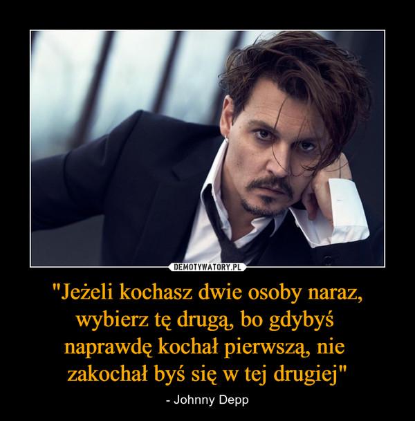 """""""Jeżeli kochasz dwie osoby naraz, wybierz tę drugą, bo gdybyś naprawdę kochał pierwszą, nie zakochał byś się w tej drugiej"""" – - Johnny Depp"""