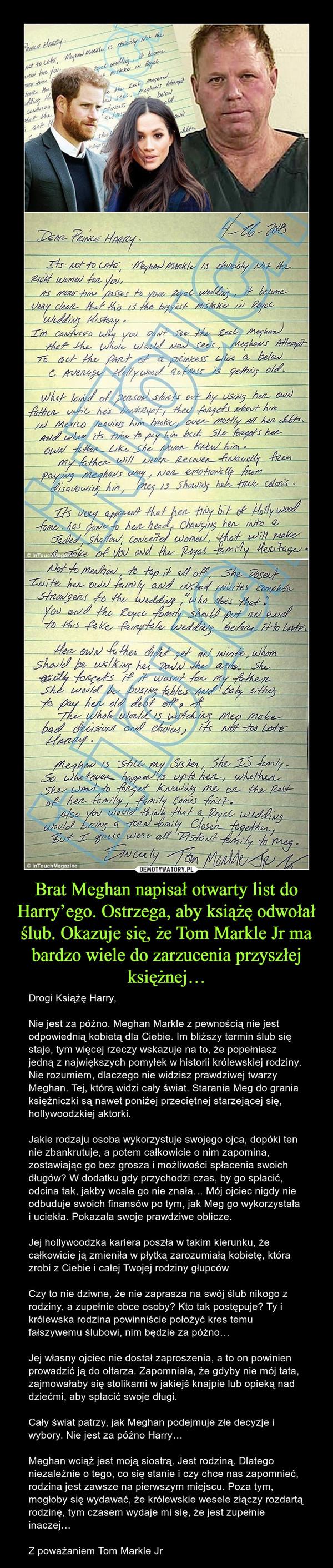 Brat Meghan napisał otwarty list do Harry'ego. Ostrzega, aby książę odwołał ślub. Okazuje się, że Tom Markle Jr ma bardzo wiele do zarzucenia przyszłej księżnej… – Drogi Książę Harry,Nie jest za późno. Meghan Markle z pewnością nie jest odpowiednią kobietą dla Ciebie. Im bliższy termin ślub się staje, tym więcej rzeczy wskazuje na to, że popełniasz jedną z największych pomyłek w historii królewskiej rodziny. Nie rozumiem, dlaczego nie widzisz prawdziwej twarzy Meghan. Tej, którą widzi cały świat. Starania Meg do grania księżniczki są nawet poniżej przeciętnej starzejącej się, hollywoodzkiej aktorki.Jakie rodzaju osoba wykorzystuje swojego ojca, dopóki ten nie zbankrutuje, a potem całkowicie o nim zapomina, zostawiając go bez grosza i możliwości spłacenia swoich długów? W dodatku gdy przychodzi czas, by go spłacić, odcina tak, jakby wcale go nie znała… Mój ojciec nigdy nie odbuduje swoich finansów po tym, jak Meg go wykorzystała i uciekła. Pokazała swoje prawdziwe oblicze.Jej hollywoodzka kariera poszła w takim kierunku, że całkowicie ją zmieniła w płytką zarozumiałą kobietę, która zrobi z Ciebie i całej Twojej rodziny głupcówCzy to nie dziwne, że nie zaprasza na swój ślub nikogo z rodziny, a zupełnie obce osoby? Kto tak postępuje? Ty i królewska rodzina powinniście położyć kres temu fałszywemu ślubowi, nim będzie za późno…Jej własny ojciec nie dostał zaproszenia, a to on powinien prowadzić ją do ołtarza. Zapomniała, że gdyby nie mój tata, zajmowałaby się stolikami w jakiejś knajpie lub opieką nad dziećmi, aby spłacić swoje długi.Cały świat patrzy, jak Meghan podejmuje złe decyzje i wybory. Nie jest za późno Harry…Meghan wciąż jest moją siostrą. Jest rodziną. Dlatego niezależnie o tego, co się stanie i czy chce nas zapomnieć, rodzina jest zawsze na pierwszym miejscu. Poza tym, mogłoby się wydawać, że królewskie wesele złączy rozdartą rodzinę, tym czasem wydaje mi się, że jest zupełnie inaczej…Z poważaniem Tom Markle Jr