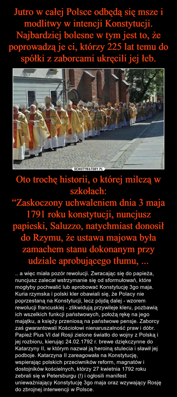"""Oto trochę historii, o której milczą w szkołach:""""Zaskoczony uchwaleniem dnia 3 maja 1791 roku konstytucji, nuncjusz papieski, Saluzzo, natychmiast donosił do Rzymu, że ustawa majowa była zamachem stanu dokonanym przy udziale aprobującego tłumu, ... – .. a więc miała pozór rewolucji. Zwracając się do papieża, nuncjusz zalecał wstrzymanie się od sformułowań, które mogłyby pochwalić lub aprobować Konstytucję 3go maja. Kuria rzymska i polski kler obawiali się, że Polacy nie poprzestaną na Konstytucji, lecz pójdą dalej - wzorem rewolucji francuskiej - zlikwidują przywileje kleru, pozbawią ich wszelkich funkcji państwowych, położą rękę na jego majątku, a księży przeniosą na państwowe pensje. Zaborcy zaś gwarantowali Kościołowi nienaruszalność praw i dóbr. Papież Pius VI dał Rosji zielone światło do wojny z Polską i jej rozbioru, kierując 24.02.1792 r. brewe dziękczynne do Katarzyny II, w którym nazwał ją heroiną stulecia i sławił jej podboje. Katarzyna II zareagowała na Konstytucję, wspierając polskich przeciwników reform, magnatów i dostojników kościelnych, którzy 27 kwietnia 1792 roku zebrali się w Petersburgu (!) i ogłosili manifest unieważniający Konstytucję 3go maja oraz wzywający Rosję do zbrojnej interwencji w Polsce."""