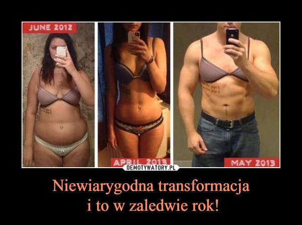 Niewiarygodna transformacja i to w zaledwie rok! –