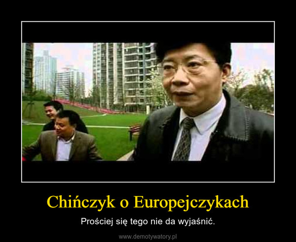Chińczyk o Europejczykach – Prościej się tego nie da wyjaśnić.