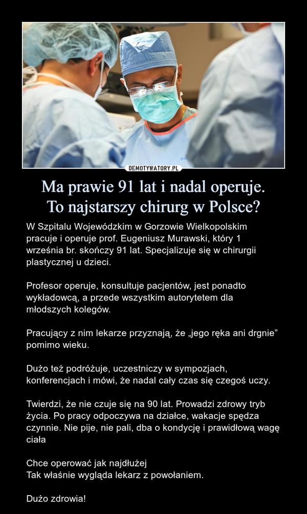 """Ma prawie 91 lat i nadal operuje.To najstarszy chirurg w Polsce? – W Szpitalu Wojewódzkim w Gorzowie Wielkopolskim pracuje i operuje prof. Eugeniusz Murawski, który 1 września br. skończy 91 lat. Specjalizuje się w chirurgii plastycznej u dzieci.Profesor operuje, konsultuje pacjentów, jest ponadto wykładowcą, a przede wszystkim autorytetem dla młodszych kolegów.Pracujący z nim lekarze przyznają, że """"jego ręka ani drgnie"""" pomimo wieku.Dużo też podróżuje, uczestniczy w sympozjach, konferencjach i mówi, że nadal cały czas się czegoś uczy.Twierdzi, że nie czuje się na 90 lat. Prowadzi zdrowy tryb życia. Po pracy odpoczywa na działce, wakacje spędza czynnie. Nie pije, nie pali, dba o kondycję i prawidłową wagę ciałaChce operować jak najdłużejTak właśnie wygląda lekarz z powołaniem.Dużo zdrowia!"""