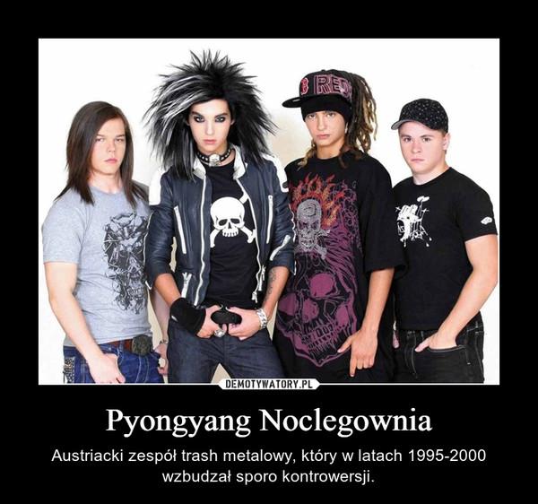 Pyongyang Noclegownia – Austriacki zespół trash metalowy, który w latach 1995-2000 wzbudzał sporo kontrowersji.