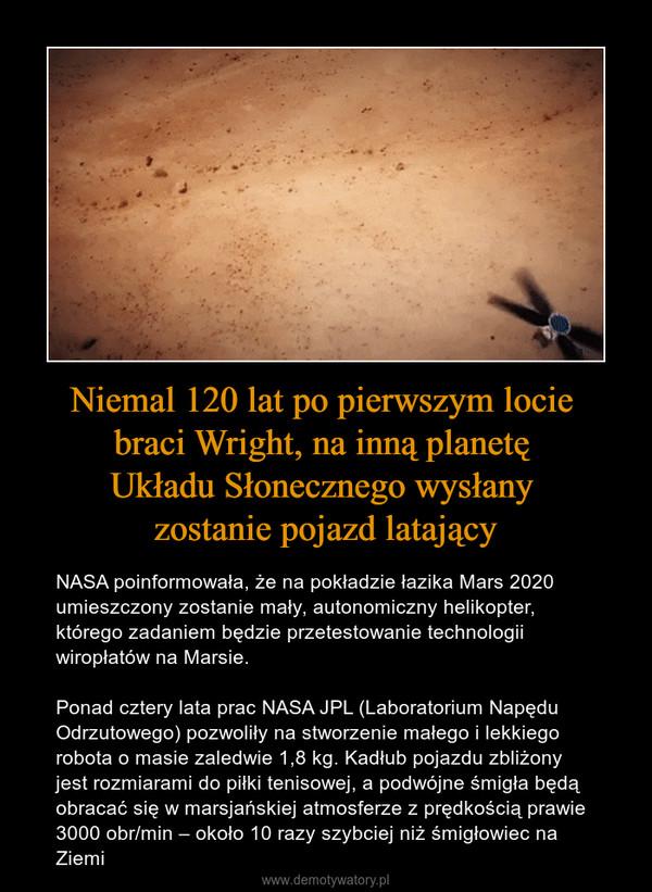 Niemal 120 lat po pierwszym locie braci Wright, na inną planetę Układu Słonecznego wysłany zostanie pojazd latający – NASA poinformowała, że na pokładzie łazika Mars 2020 umieszczony zostanie mały, autonomiczny helikopter, którego zadaniem będzie przetestowanie technologii wiropłatów na Marsie.Ponad cztery lata prac NASA JPL (Laboratorium Napędu Odrzutowego) pozwoliły na stworzenie małego i lekkiego robota o masie zaledwie 1,8 kg. Kadłub pojazdu zbliżony jest rozmiarami do piłki tenisowej, a podwójne śmigła będą obracać się w marsjańskiej atmosferze z prędkością prawie 3000 obr/min – około 10 razy szybciej niż śmigłowiec na Ziemi
