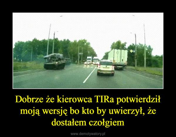 Dobrze że kierowca TIRa potwierdził moją wersję bo kto by uwierzył, że dostałem czołgiem –