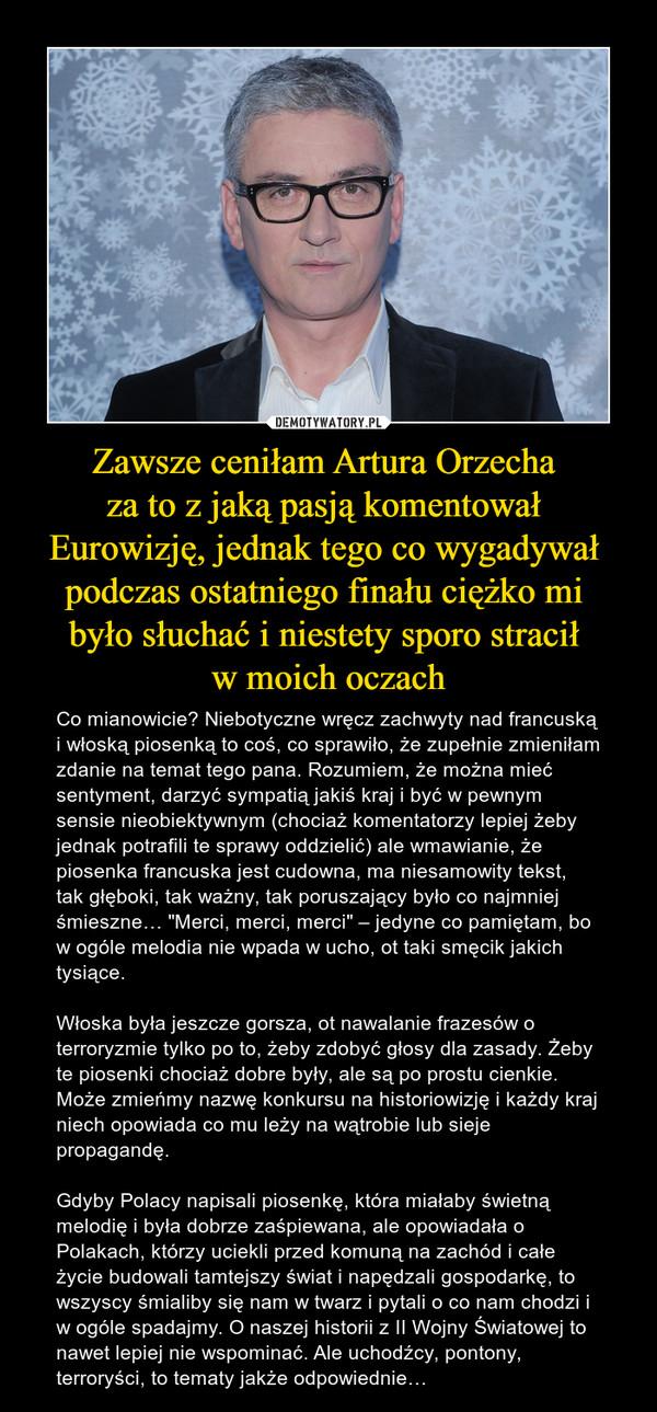 """Zawsze ceniłam Artura Orzecha za to z jaką pasją komentował Eurowizję, jednak tego co wygadywał podczas ostatniego finału ciężko mi było słuchać i niestety sporo stracił w moich oczach – Co mianowicie? Niebotyczne wręcz zachwyty nad francuską i włoską piosenką to coś, co sprawiło, że zupełnie zmieniłam zdanie na temat tego pana. Rozumiem, że można mieć sentyment, darzyć sympatią jakiś kraj i być w pewnym sensie nieobiektywnym (chociaż komentatorzy lepiej żeby jednak potrafili te sprawy oddzielić) ale wmawianie, że piosenka francuska jest cudowna, ma niesamowity tekst, tak głęboki, tak ważny, tak poruszający było co najmniej śmieszne… """"Merci, merci, merci"""" – jedyne co pamiętam, bo w ogóle melodia nie wpada w ucho, ot taki smęcik jakich tysiące. Włoska była jeszcze gorsza, ot nawalanie frazesów o terroryzmie tylko po to, żeby zdobyć głosy dla zasady. Żeby te piosenki chociaż dobre były, ale są po prostu cienkie. Może zmieńmy nazwę konkursu na historiowizję i każdy kraj niech opowiada co mu leży na wątrobie lub sieje propagandę.Gdyby Polacy napisali piosenkę, która miałaby świetną melodię i była dobrze zaśpiewana, ale opowiadała o Polakach, którzy uciekli przed komuną na zachód i całe życie budowali tamtejszy świat i napędzali gospodarkę, to wszyscy śmialiby się nam w twarz i pytali o co nam chodzi i w ogóle spadajmy. O naszej historii z II Wojny Światowej to nawet lepiej nie wspominać. Ale uchodźcy, pontony, terroryści, to tematy jakże odpowiednie…"""