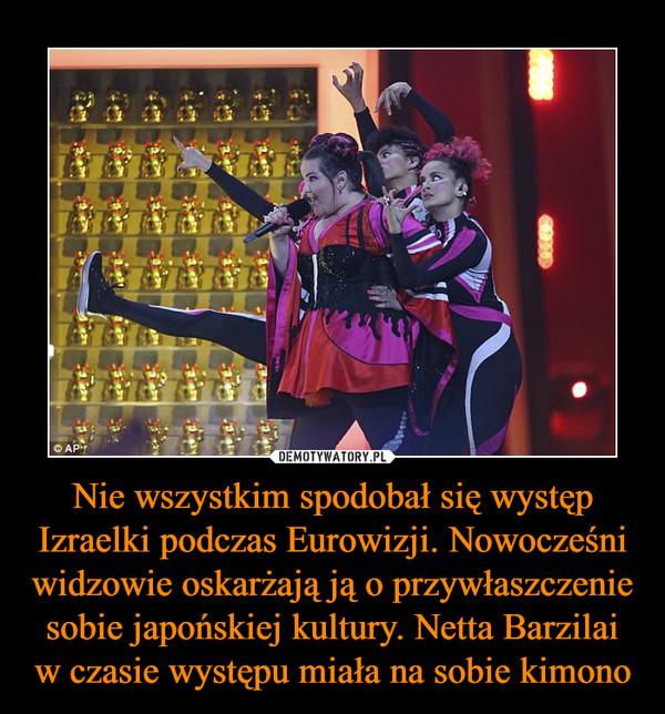 Nie wszystkim spodobał się występ Izraelki podczas Eurowizji. Nowocześni widzowie oskarżają ją o przywłaszczenie sobie japońskiej kultury. Netta Barzilai w czasie występu miała na sobie kimono –