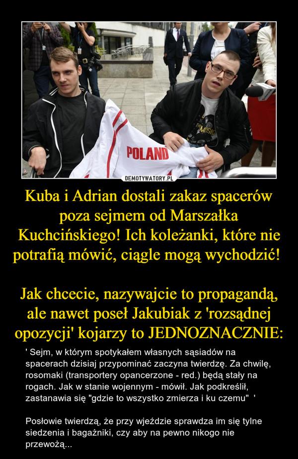 """Kuba i Adrian dostali zakaz spacerów poza sejmem od Marszałka Kuchcińskiego! Ich koleżanki, które nie potrafią mówić, ciągle mogą wychodzić! Jak chcecie, nazywajcie to propagandą, ale nawet poseł Jakubiak z 'rozsądnej opozycji' kojarzy to JEDNOZNACZNIE: – ' Sejm, w którym spotykałem własnych sąsiadów na spacerach dzisiaj przypominać zaczyna twierdzę. Za chwilę, rosomaki (transportery opancerzone - red.) będą stały na rogach. Jak w stanie wojennym - mówił. Jak podkreślił, zastanawia się """"gdzie to wszystko zmierza i ku czemu""""  'Posłowie twierdzą, że przy wjeździe sprawdza im się tylne siedzenia i bagażniki, czy aby na pewno nikogo nie przewożą..."""