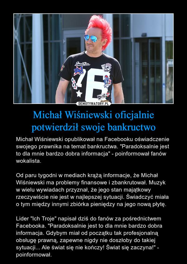 """Michał Wiśniewski oficjalnie potwierdził swoje bankructwo – Michał Wiśniewski opublikował na Facebooku oświadczenie swojego prawnika na temat bankructwa. """"Paradoksalnie jest to dla mnie bardzo dobra informacja"""" - poinformował fanów wokalista.Od paru tygodni w mediach krążą informacje, że Michał Wiśniewski ma problemy finansowe i zbankrutował. Muzyk w wielu wywiadach przyznał, że jego stan majątkowy rzeczywiście nie jest w najlepszej sytuacji. Świadczyć miała o tym między innymi zbiórka pieniędzy na jego nową płytę.Lider """"Ich Troje"""" napisał dziś do fanów za pośrednictwem Facebooka. """"Paradoksalnie jest to dla mnie bardzo dobra informacja. Gdybym miał od początku tak profesjonalną obsługę prawną, zapewne nigdy nie doszłoby do takiej sytuacji... Ale świat się nie kończy! Świat się zaczyna!"""" - poinformował."""
