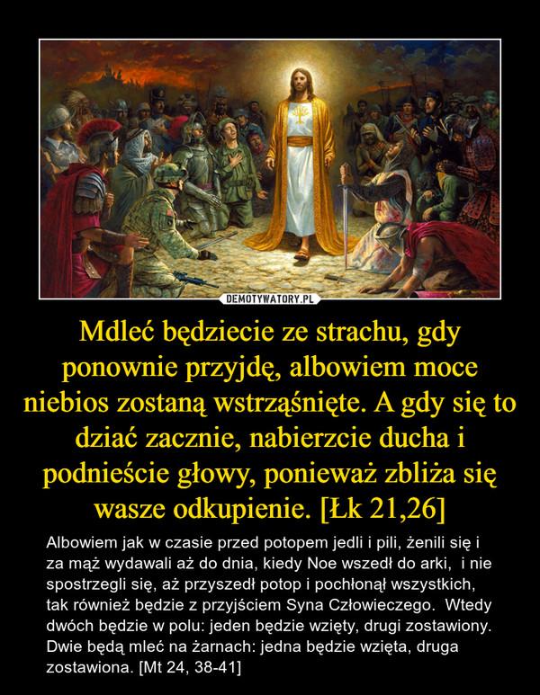 Mdleć będziecie ze strachu, gdy ponownie przyjdę, albowiem moce niebios zostaną wstrząśnięte. A gdy się to dziać zacznie, nabierzcie ducha i podnieście głowy, ponieważ zbliża się wasze odkupienie. [Łk 21,26] – Albowiem jak w czasie przed potopem jedli i pili, żenili się i za mąż wydawali aż do dnia, kiedy Noe wszedł do arki,  i nie spostrzegli się, aż przyszedł potop i pochłonął wszystkich, tak również będzie z przyjściem Syna Człowieczego.  Wtedy dwóch będzie w polu: jeden będzie wzięty, drugi zostawiony.  Dwie będą mleć na żarnach: jedna będzie wzięta, druga zostawiona. [Mt 24, 38-41]