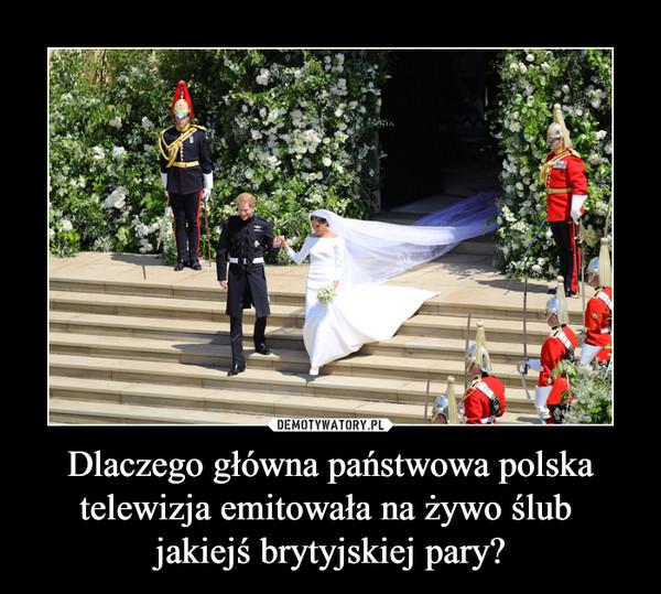Dlaczego główna państwowa polska telewizja emitowała na żywo ślub jakiejś brytyjskiej pary? –