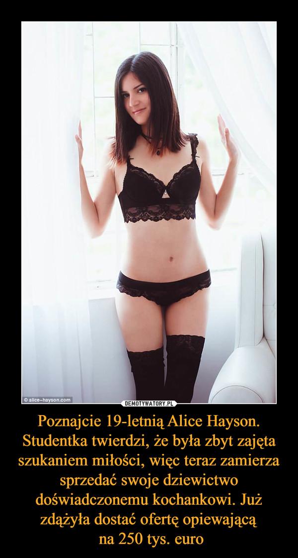 Poznajcie 19-letnią Alice Hayson. Studentka twierdzi, że była zbyt zajęta szukaniem miłości, więc teraz zamierza sprzedać swoje dziewictwo doświadczonemu kochankowi. Już zdążyła dostać ofertę opiewającą na 250 tys. euro –