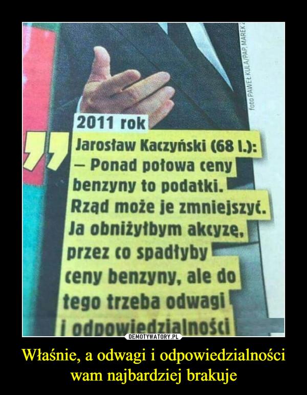 Właśnie, a odwagi i odpowiedzialności wam najbardziej brakuje –  CY2011 rokJarostaw Kaczyński (68 I.):- Ponad potowa cenybenzyny to podatki.Rzad może je zmniejszyć.Ja obniżyłbym akcyze,przez co spadtybyceny benzyny, ale dotego trzeba odwagii odpowiedzialności