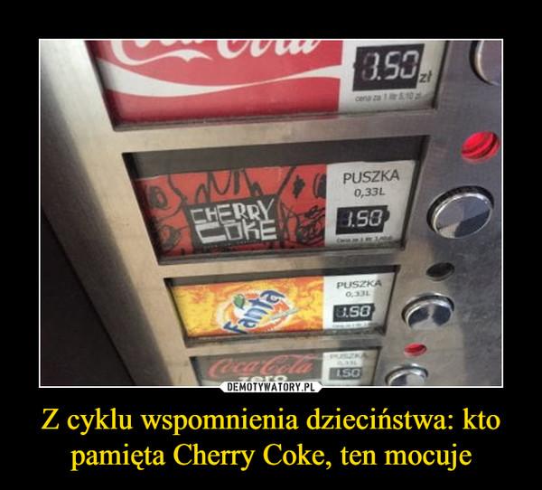 Z cyklu wspomnienia dzieciństwa: kto pamięta Cherry Coke, ten mocuje –