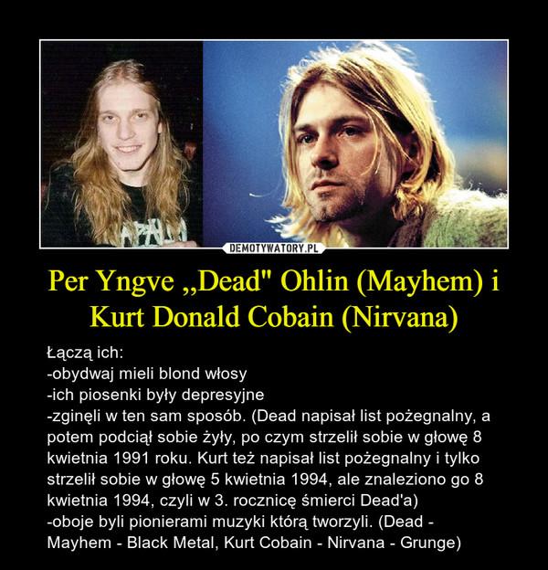"""Per Yngve ,,Dead"""" Ohlin (Mayhem) i Kurt Donald Cobain (Nirvana) – Łączą ich: -obydwaj mieli blond włosy-ich piosenki były depresyjne-zginęli w ten sam sposób. (Dead napisał list pożegnalny, a potem podciął sobie żyły, po czym strzelił sobie w głowę 8 kwietnia 1991 roku. Kurt też napisał list pożegnalny i tylko strzelił sobie w głowę 5 kwietnia 1994, ale znaleziono go 8 kwietnia 1994, czyli w 3. rocznicę śmierci Dead'a)-oboje byli pionierami muzyki którą tworzyli. (Dead - Mayhem - Black Metal, Kurt Cobain - Nirvana - Grunge)"""